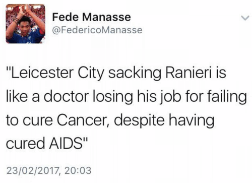 """Doctor, Memes, and Cancer: Fede Manasse  @FedericoManasse  """"Leicester City sacking Ranieri is  like a doctor losing his job for failing  to cure Cancer, despite having  cured AIDS""""  23/02/2017, 20:03"""