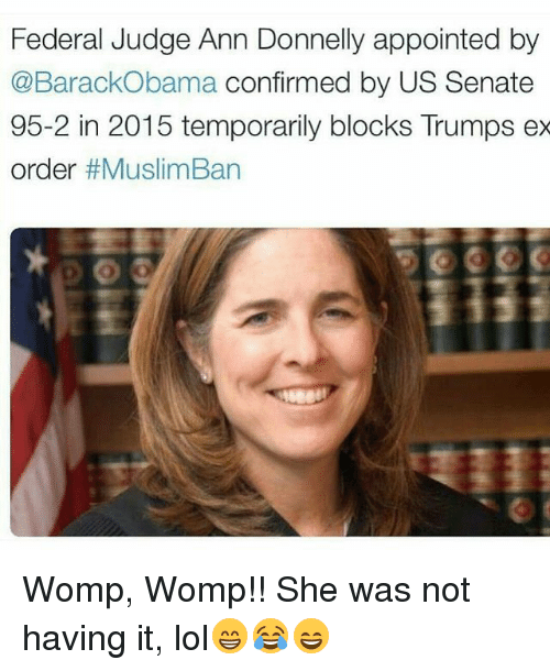 womp womp: Federal Judge Ann Donnelly appointed by  @BarackObama confirmed by US Senate  95-2 in 2015 temporarily blocks Trumps ex  order  Womp, Womp!! She was not having it, lol😁😂😄