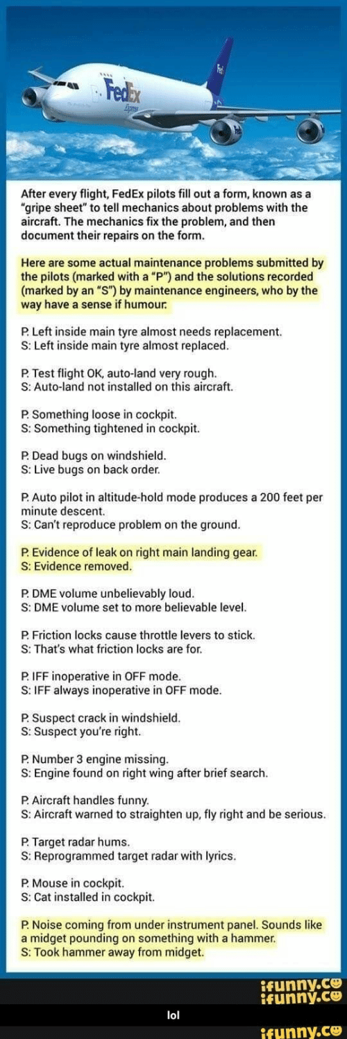 """Funny, Lol, and Target: Fedex  After every flight, FedEx pilots fill out a form, known as a  """"gripe sheet"""" to tell mechanics about problems with the  aircraft. The mechanics fix the problem, and then  document their repairs on the form.  Here are some actual maintenance problems submitted by  the pilots (marked with a """"P"""") and the solutions recorded  (marked by an """"S"""") by maintenance engineers, who by the  way have a sense if humour  P Left inside main tyre almost needs replacement  S: Left inside main tyre almost replaced.  P. Test flight OK, auto-land very rough  S: Auto-land not installed on this aircraft.  P. Something loose in cockpit.  S: Something tightened in cockpit.  P.Dead bugs on windshield.  S: Live bugs on back order.  P.Auto pilot in altitude-hold mode produces a 200 feet per  minute descent  S: Can't reproduce problem on the ground.  P.Evidence of leak on right main landing gear  S: Evidence removed.  P. DME volume unbelievably loud.  S: DME volume set to more believable level  P.Friction locks cause throttle levers to stick.  S: That's what friction locks are for.  P.IFF inoperative in OFF mode.  S: IFF always inoperative in OFF mode.  P. Suspect crack in windshield  S: Suspect you're right  P Number 3 engine missing  S: Engine found on right wing after brief search  P.Aircraft handles funny.  S: Aircraft warned to straighten up, fly right and be serious  P.Target radar hums.  S: Reprogrammed target radar with lyrics  P.Mouse in cockpit  S: Cat installed in cockpit.  P. Noise coming from under instrument panel. Sounds like  a midget pounding on something with a hammer.  S: Took hammer away from midget.  ifunny.co  ifunny.co  lol  ifunny.co"""