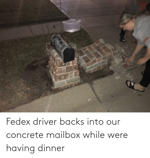 concrete: Fedex driver backs into our concrete mailbox while were having dinner