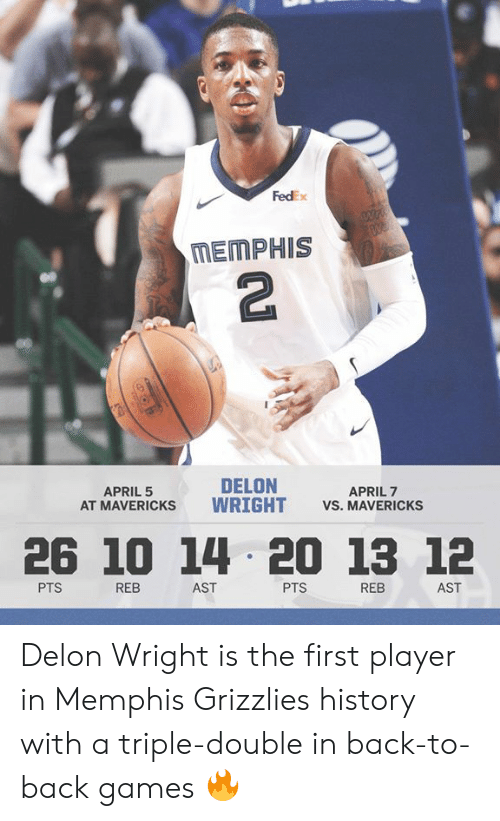 Fedex: FedEx  MEMPHIS  2  DELON  AT MAVERICKS WRIGHT VS. MAVERICKSs  APRIL 5  APRIL 7  26 10 14 20 13 12  PTS  REB  AST  PTS  REB  AST Delon Wright is the first player in Memphis Grizzlies history with a triple-double in back-to-back games 🔥