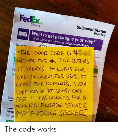 Fedex: FedEx  Shipment Startus  Ground  Door Tag  Want to get packages your way?  Tell us when and where at fedex.com/delive  Recinient  IT WORKS.斤WORKS FOR  WORKS FoR DomiUbS, I CAN  ONFIRM IN AT LEAST ONE  CSE IT HAS WORKED FoR A  -NONKEY, PLEASE DELIVER The code works