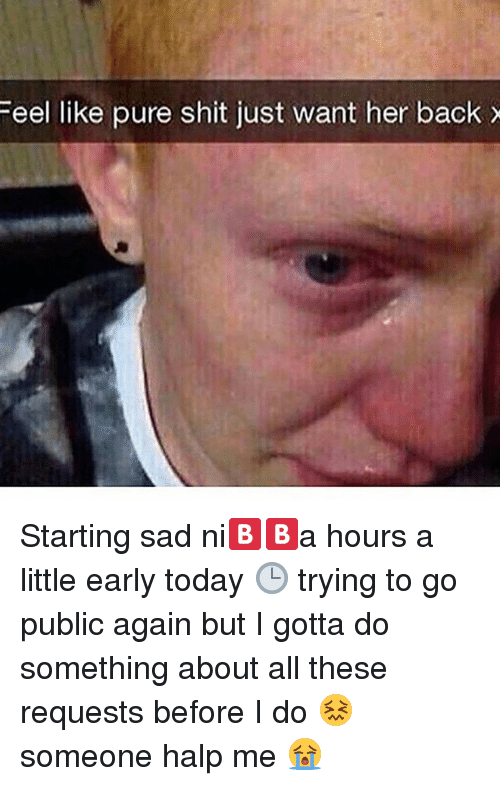 Halp: Feel like pure shit just want her backx Starting sad ni🅱️🅱️a hours a little early today 🕒 trying to go public again but I gotta do something about all these requests before I do 😖 someone halp me 😭