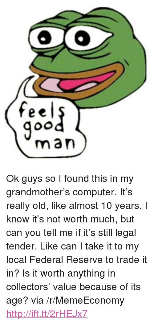 """federal reserve: feel  man <p>Ok guys so I found this in my grandmother&rsquo;s computer. It&rsquo;s really old, like almost 10 years. I know it&rsquo;s not worth much, but can you tell me if it&rsquo;s still legal tender. Like can I take it to my local Federal Reserve to trade it in? Is it worth anything in collectors&rsquo; value because of its age? via /r/MemeEconomy <a href=""""http://ift.tt/2rHEJx7"""">http://ift.tt/2rHEJx7</a></p>"""