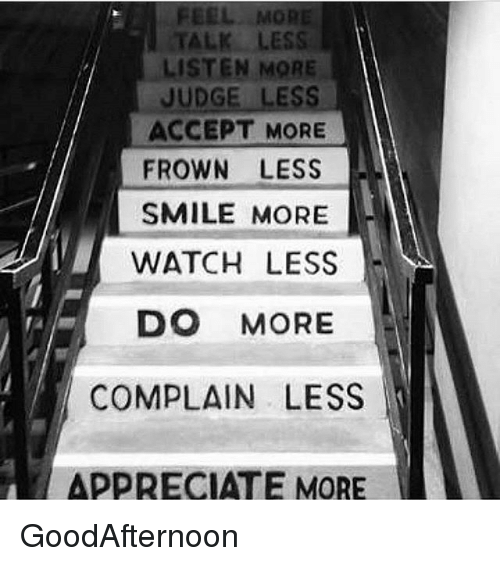 Frowning: FEEL MOR  TALK LESS  LISTEN MORE  JUDGE LESS  ACCEPT MORE  FROWN LESS  SMILE MORE  WATCH LESS  DO MORE  COMPLAIN LESS  APPRECIATE MORE GoodAfternoon