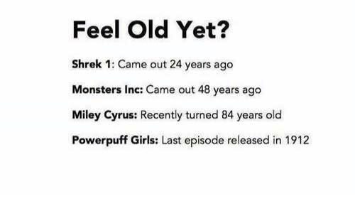 monster inc: Feel Old Yet?  Shrek 1: Came out 24 years ago  Monsters Inc: Came out 48 years ago  Miley Cyrus: Recently turned 84 years old  Powerpuff Girls: Last episode released in 1912