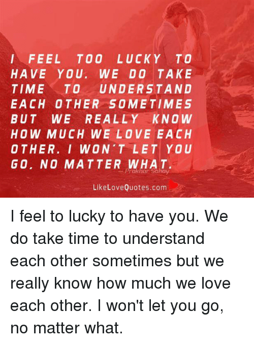 Understanded: FEEL TOO LUCKY TO  HAVE YOU. WE DO TAKE  TIME TO UNDERSTAND  EACH OTHER SOMETIMES  BUT WE REALLY KNOW  HOW MUCH WE LOVE EACH  OTHER. I WON'TLET YOU  G0. NO MATTER WHAT.  Prakhar Sahay  LikeLoveQuotes.com I feel to lucky to have you. We do take time to understand each other sometimes but we really know how much we love each other. I won't let you go, no matter what.
