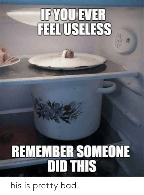 Bad, Dank, and 🤖: FEEL USELESS  REMEMBER SOMEONE  DID THIS This is pretty bad.