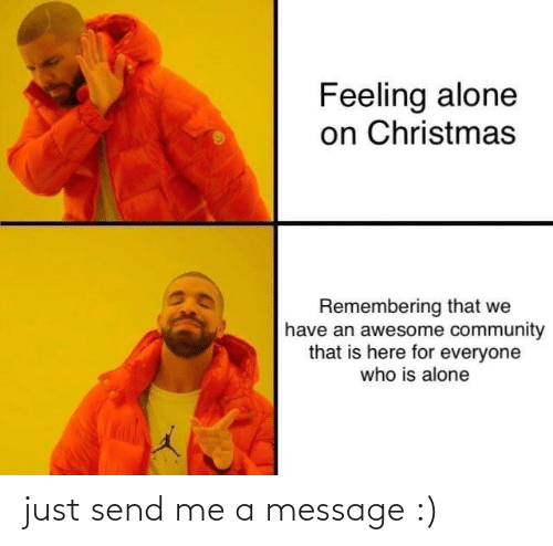 Have An: Feeling alone  on Christmas  Remembering that we  have an awesome community  that is here for everyone  who is alone just send me a message :)