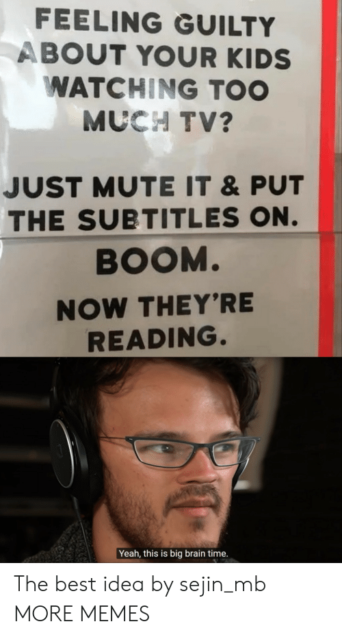 Dank, Memes, and Target: FEELING GUILTY  ABOUT YOUR KIDS  WATCHING TOO  MUCH TV?  JUST MUTE IT &PUT  THE SUBTITLES ON.  BOOM.  NOW THEY'RE  READING.  Yeah, this is big brain time. The best idea by sejin_mb MORE MEMES