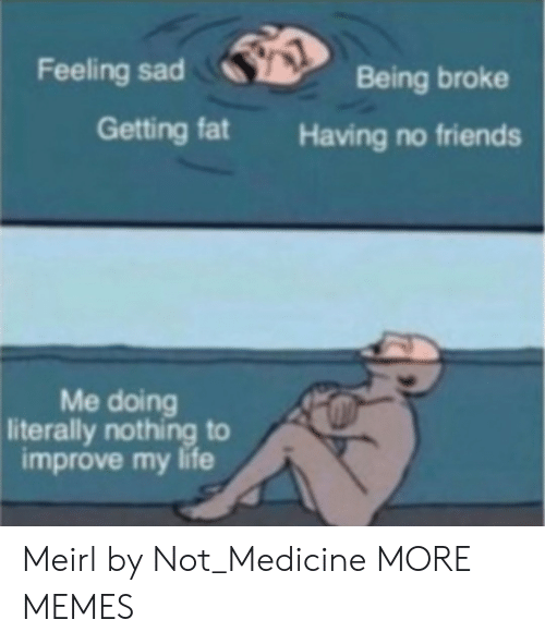 Being Broke, Dank, and Friends: Feeling sad  Being broke  Getting fat  Having no friends  Me doing  literally nothing to  improve my life Meirl by Not_Medicine MORE MEMES