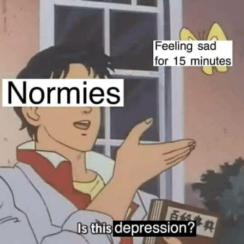 normies: Feeling sad  for 15 minutes  Normies  s this depression?
