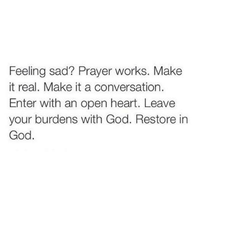 Prayer: Feeling sad? Prayer works. Make  it real. Make it a conversation.  Enter with an open heart. Leave  your burdens with God. Restore in  God.