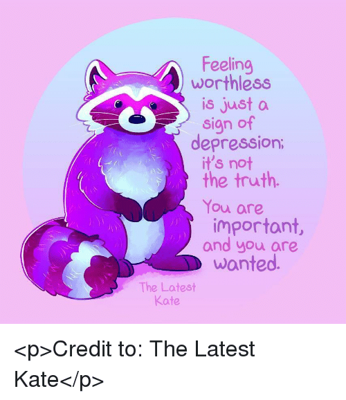 Depression, Truth, and Wanted: Feeling  worthless  is just a  sign of  depression  it's not  the truth.  You are  important,  and you are  wanted  The Latest  Kate <p>Credit to: The Latest Kate</p>