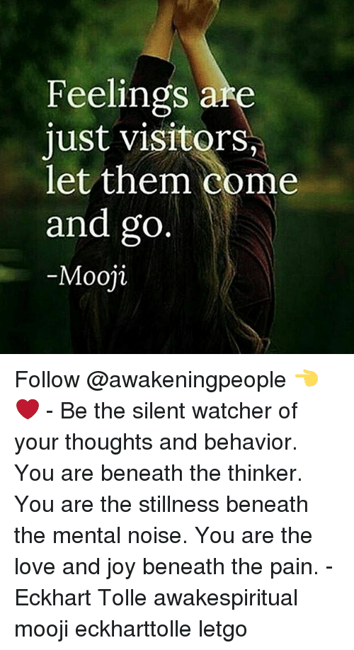 Watcher: Feelings are  just visitor  let them come  and go  Mooji Follow @awakeningpeople 👈❤ - Be the silent watcher of your thoughts and behavior. You are beneath the thinker. You are the stillness beneath the mental noise. You are the love and joy beneath the pain. - Eckhart Tolle awakespiritual mooji eckharttolle letgo