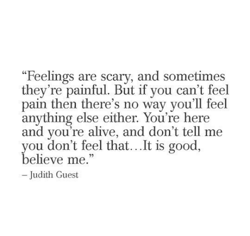 "Believe Me: ""Feelings are scary, and sometimes  they're painful. But if you can't feel  pain then there's no way you'll feel  anything else either. You're here  and you're alive, and don't tell me  you don't feel that...It is good,  believe me.""  -Judith Guest"