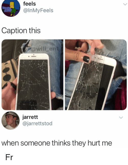 Memes, 🤖, and They: feels  @InMyFeels  Caption this  awill en  jarrett  @jarrettstod  when someone thinks they hurt me Fr