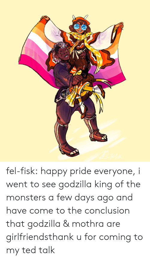 Godzilla, Ted, and Tumblr: fel-fisk:  happy pride everyone, i went to see godzilla king of the monsters a few days ago and have come to the conclusion that godzilla & mothra are girlfriendsthank u for coming to my ted talk