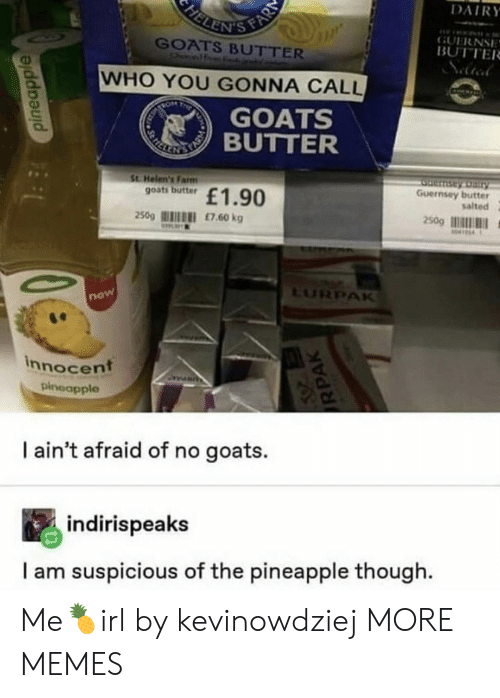 dairy: FELENIS FAR  DAIRY  GUERNSE  BUTTER  GOATS BUTTER  Onelf  WHO YOU GONNA CALL  TRON  T  GOATS  REKE TIBUTTER  St Helen's Farm  goats butter  Serntay Dairy  Guernsey butter  salted  £1.90  250g  £7.60 kg  250g  M414  LURPAK  now  innocent  pineapple  I ain't afraid of no goats.  indirispeaks  I am suspicious of the pineapple though  pineapple  RPAK Me🍍irl by kevinowdziej MORE MEMES