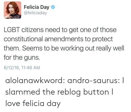 slammed: Felicia Day  @feliciaday  LGBT citizens need to get one of those  constitutional amendments to protect  them. Seems to be working out really well  for the guns  6/12/16, 11:46 AM alolanawkword: andro-saurus:  I slammed the reblog button   I love felicia day