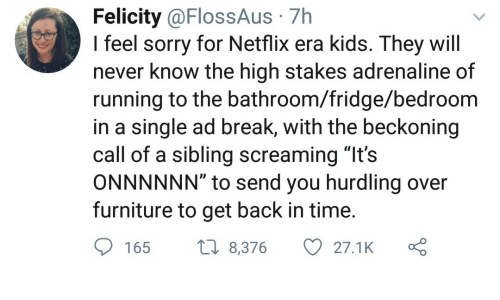 """felicity: Felicity @FlossAus 7h  I feel sorry for Netflix era kids. They will  never know the high stakes adrenaline of  running to the bathroom/fridge/bedroom  in a single ad break, with the beckoning  call of a sibling screaming """"It's  ONNNNNN"""" to send you hurdling over  furniture to get back in time  165 8,376 27.1K ς"""