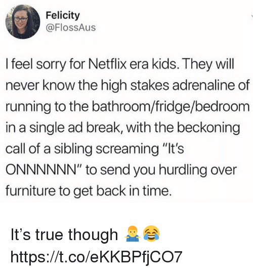 """Netflix, Sorry, and True: Felicity  @FlossAus  I feel sorry for Netflix era kids. They will  never know the high stakes adrenaline of  running to the bathroom/fridge/bedroom  in a single ad break, with the beckoning  call of a sibling screaming """"It's  ONNNNNN"""" to send you hurdling over  furniture to get back in time It's true though 🤷♂️😂 https://t.co/eKKBPfjCO7"""