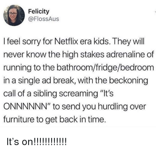 """Netflix, Sorry, and Break: Felicity  @FlossAus  I feel sorry for Netflix era kids. They will  never know the high stakes adrenaline of  running to the bathroom/fridge/bedroom  in a single ad break, with the beckoning  call of a sibling screaming """"It's  ONNNNNN"""" to send you hurdling over  furniture to get back in time. It's on!!!!!!!!!!!!"""