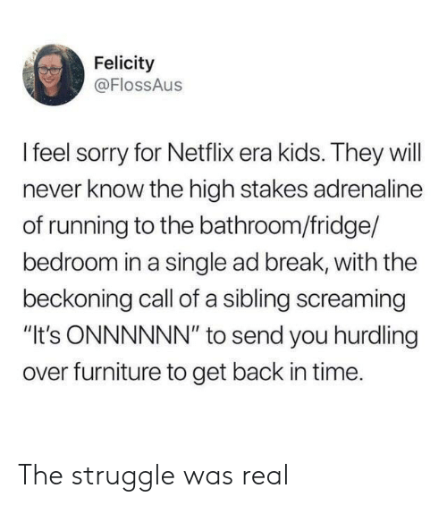 "will never know: Felicity  @FlossAus  Ifeel sorry for Netflix era kids. They will  never know the high stakes adrenaline  of running to the bathroom/fridge/  bedroom in a single ad break, with the  beckoning call of a sibling screaming  ""It's ONNNNNN"" to send you hurdling  over furniture to get back in time. The struggle was real"