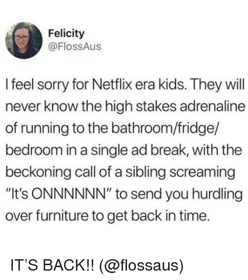 "Netflix, Sorry, and Break: Felicity  @FlossAus  l feel sorry for Netflix era kids. They will  never know the high stakes adrenaline  of running to the bathroom/fridge/  bedroom in a single ad break, with the  beckoning call of a sibling screaming  ""It's ONNNNNN"" to send you hurdling  over furniture to get back in time. IT'S BACK!! (@flossaus)"