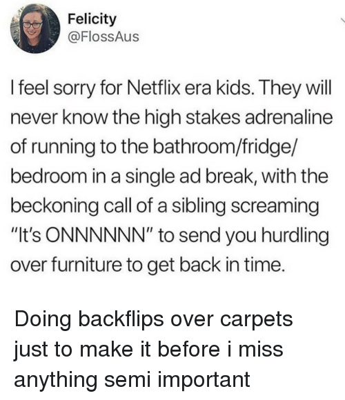 """felicity: Felicity  @FlossAus  l feel sorry for Netflix era kids. They will  never know the high stakes adrenaline  of running to the bathroom/fridge/  bedroom in a single ad break, with the  beckoning call of a sibling screaming  """"It's ONNNNNN"""" to send you hurdling  over furniture to get back in time. Doing backflips over carpets just to make it before i miss anything semi important"""