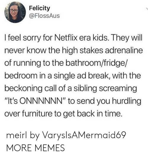 """felicity: Felicity  @FlossAus  l feel sorry for Netflix era kids. They will  never know the high stakes adrenaline  of running to the bathroom/fridge/  bedroom in a single ad break, with the  beckoning call of a sibling screaming  """"It's ONNNNNN"""" to send you hurdling  over furniture to get back in time. meirl by VarysIsAMermaid69 MORE MEMES"""