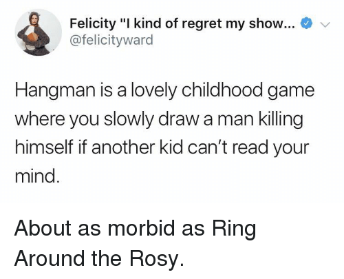 """felicity: Felicity """"I kind of regret my show...  @felicityward  Hangman is a lovely childhood game  where you slowly draw a man killing  himself if another kid can't read your  mind About as morbid as Ring Around the Rosy."""