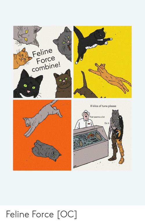 Tuna, Force, and Combine: Feline  Force  combine!  8 kilos of tuna please  That seems a lot  Do it  MAT Feline Force [OC]