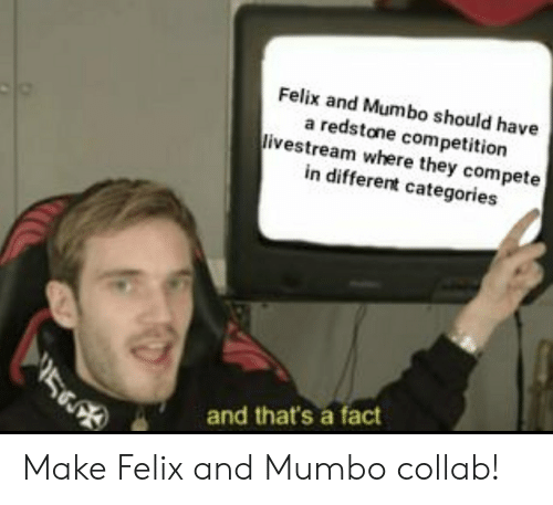 Redstone, Make, and They: Felix and Mumbo should have  a redstone competition  livestream where they compete  in different categories  and that's a fact Make Felix and Mumbo collab!
