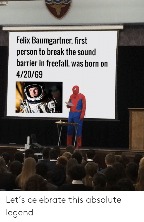 barrier: Felix Baumgartner, first  person to break the sound  barrier in freefall, was born on  4/20/69 Let's celebrate this absolute legend