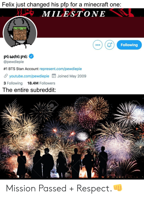 Minecraft, Respect, and Stan: Felix just changed his pfp for a minecraft one:  XLSMILESTONE  Following  pewdhepie  @pewdiepie  #1 BTS Stan Account represent.com/pewdiepie  youtube.com/pewdiepieJoined May 2009  3 Following  18.4M Followers  The entire subreddit: Mission Passed + Respect.👊