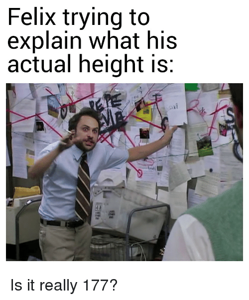 What, Felix, and Really: Felix trying to  explain what his  actual height is: