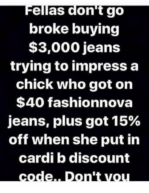 Impresser: Fellas don't go  broke buying  $3,000 jeans  trying to impress a  chick who got on  $40 fashionnova  jeans, plus got 15%  off when she put in  cardi b discount