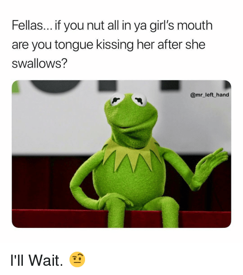 Ill Wait: Fellas... if you nut all in ya girl's mouth  are you tongue kissing her after she  swallows?  @mr_left hand I'll Wait. 🤨