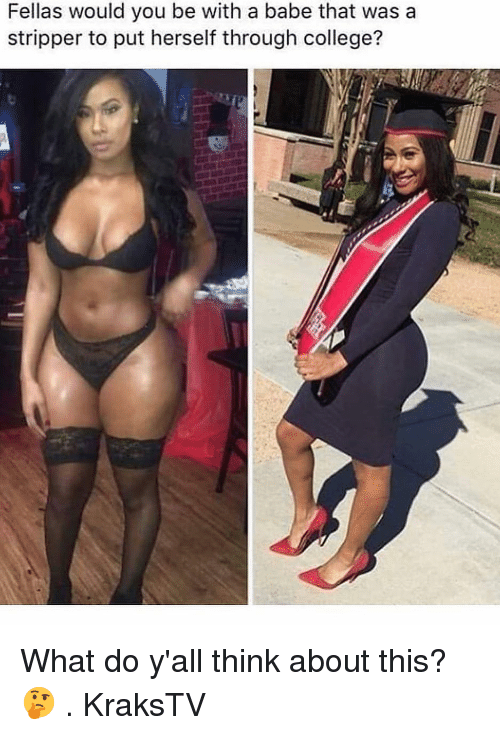 College, Memes, and 🤖: Fellas would you be with a babe that was a  stripper to put herself through college? What do y'all think about this? 🤔 . KraksTV