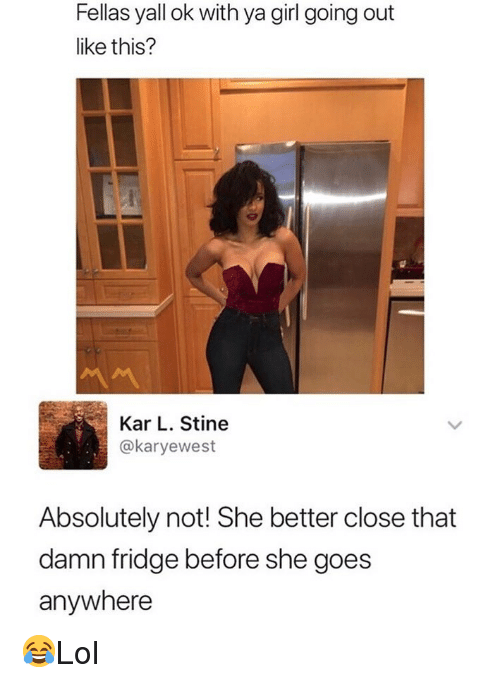 absolutely not: Fellas yall ok with ya girl going out  like this?  Kar L. Stine  @karyewest  Absolutely not! She better close that  damn fridge before she goes  anywhere 😂Lol