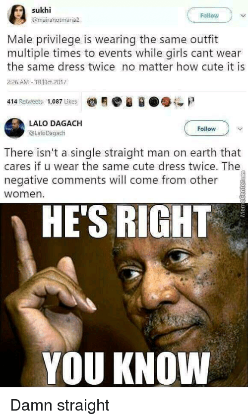 Cute, Girls, and Dress: Fellow  @mairanotmaria  Male privilege is wearing the same outfit  multiple times to events while girls cant wear  the same dress twice no matter how cute it is  226 AM -10 Oct 2017  414 Retweets 1,087 Likes  LALO DAGACH  @LaloDagach  Follow  There isn't a single straight man on earth that  cares if u wear the same cute dress twice. The  negative comments will come from other  women  HE'S RIGHT  YOU KNOW Damn straight