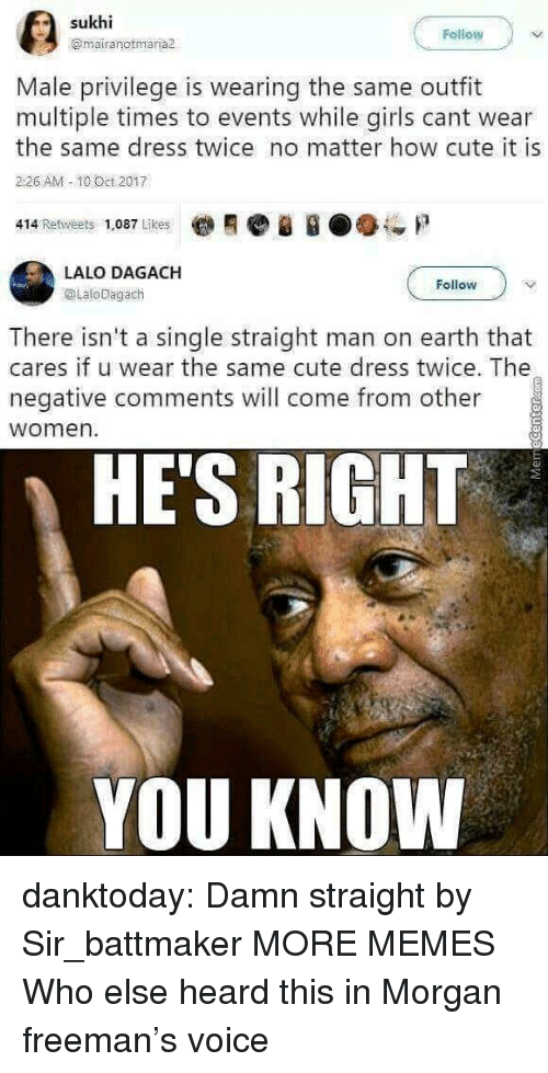 freeman: Fellow  @mairanotmaria  Male privilege is wearing the same outfit  multiple times to events while girls cant wear  the same dress twice no matter how cute it is  226 AM -10 Oct 2017  414 Retweets 1,087 Likes  LALO DAGACH  @LaloDagach  Follow  There isn't a single straight man on earth that  cares if u wear the same cute dress twice. The  negative comments will come from other  women  HE'S RIGHT  YOU KNOW danktoday: Damn straight by Sir_battmaker  MORE MEMES Who else heard this in Morgan freeman's voice