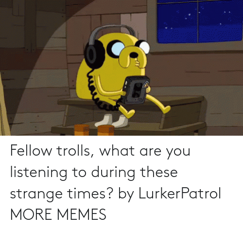 strange: Fellow trolls, what are you listening to during these strange times? by LurkerPatrol MORE MEMES