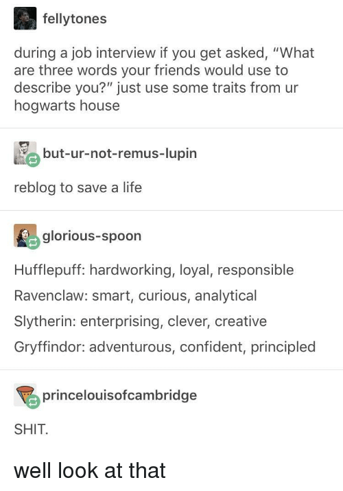 """Slytherin: fellytones  during a job interview if you get asked, """"What  are three words your friends would use to  describe you?"""" just use some traits from ur  hogwarts house  but-ur-not-remus-lupin  reblog to save a life  glorious-spoon  Hufflepuff: hardworking, loyal, responsible  Ravenclaw: smart, curious, analytical  Slytherin: enterprising, clever, creative  Gryffindor: adventurous, confident, principled  princelouisofcambridge  SHIT well look at that"""