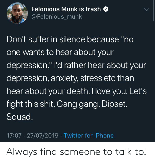 """Dipset: Felonious Munk is trash  @Felonious_munk  Don't suffer in silence because """"no  one wants to hear about your  depression."""" l'd rather hear about your  depression, anxiety, stress etc than  hear about your death. I love you. Let's  fight this shit. Gang gang. Dipset.  Squad.  17:07 27/07/2019 Twitter for iPhone Always find someone to talk to!"""