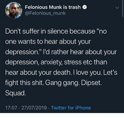 """Dipset, Iphone, and Love: Felonious Munk is trash  @Felonious_munk  Don't suffer in silence because """"no  one wants to hear about your  depression."""" I'd rather hear about your  depression, anxiety, stress etc than  hear about your death. I love you. Let's  fight this shit. Gang gang. Dipset.  Squad.  17:07 27/07/2019 Twitter for iPhone"""