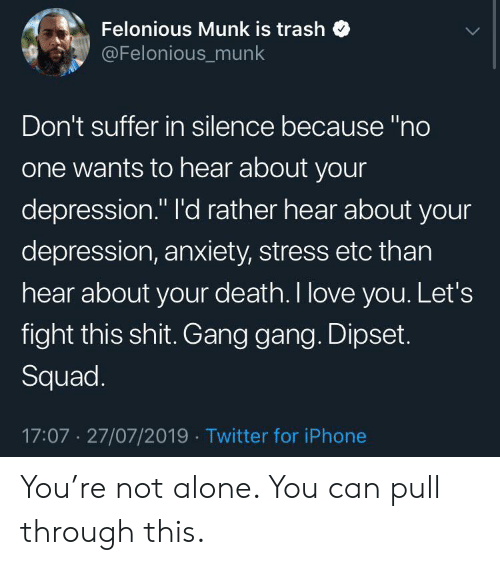 """Being Alone, Dipset, and Iphone: Felonious Munk is trash  @Felonious_munk  Don't suffer in silence because """"no  one wants to hear about your  depression."""" I'd rather hear about your  depression, anxiety, stress etc than  hear about your death. I love you. Let's  fight this shit. Gang gang. Dipset.  Squad.  17:07 27/07/2019 Twitter for iPhone You're not alone. You can pull through this."""