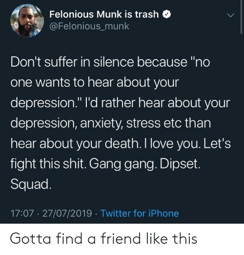 """Dipset: Felonious Munk is trash  @Felonious_munk  Don't suffer in silence because """"no  one wants to hear about your  depression."""" I'd rather hear about your  depression, anxiety, stress etc than  hear about your death. I love you. Let's  fight this shit. Gang gang. Dipset.  Squad.  17:07 27/07/2019 Twitter for iPhone Gotta find a friend like this"""