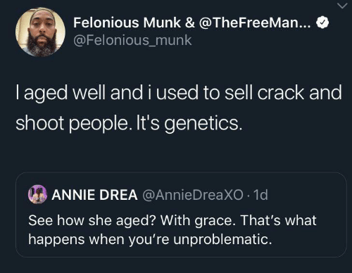 Thats What: Felonious Munk & @TheFreeMan...  @Felonious_munk  laged well andi used to sell crack and  shoot people. It's genetics.  ANNIE DREA @AnnieDreaXO 1d  See how she aged? With grace. That's what  happens when you're unproblematic.